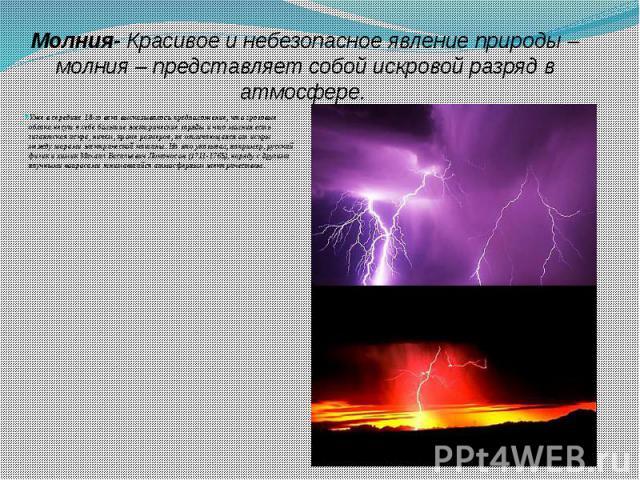 Молния- Красивое и небезопасное явление природы – молния – представляет собой искровой разряд в атмосфере. Уже в середине 18-го века высказывалось предположение, что грозовые облака несут в себе большие электрические заряды и что молния есть гигантс…