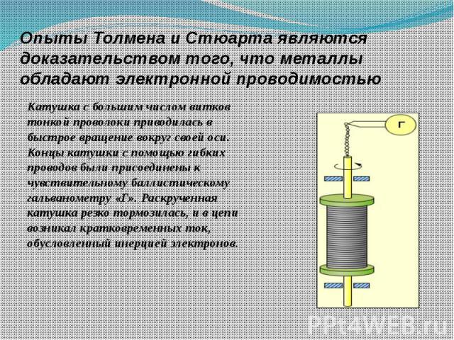 Опыты Толмена и Стюарта являются доказательством того, что металлы обладают электронной проводимостью Катушка с большим числом витков тонкой проволоки приводилась в быстрое вращение вокруг своей оси. Концы катушки с помощью гибких проводов были прис…