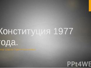 Конституция 1977 года. Автор Шаров Павел Николаевич