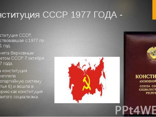 Конституция СССР 1977 ГОДА - Конституция СССР, действовавшая с 1977 по 1991 год. Принята Верховным Советом СССР 7 октября 1977 года. Эта конституция закрепляла однопартийную систему (статья 6) и вошла в историю как конституция развитого социализма.