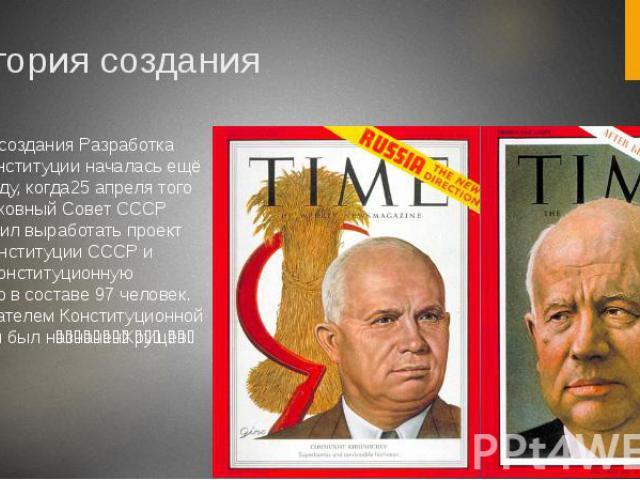 История создания История создания Разработка новой конституции началась ещё в 1962 году, когда25 апреля того года Верховный Совет СССР постановил выработать проект новой Конституции СССР и создал Конституционную комиссию в составе 97 человек. Предсе…