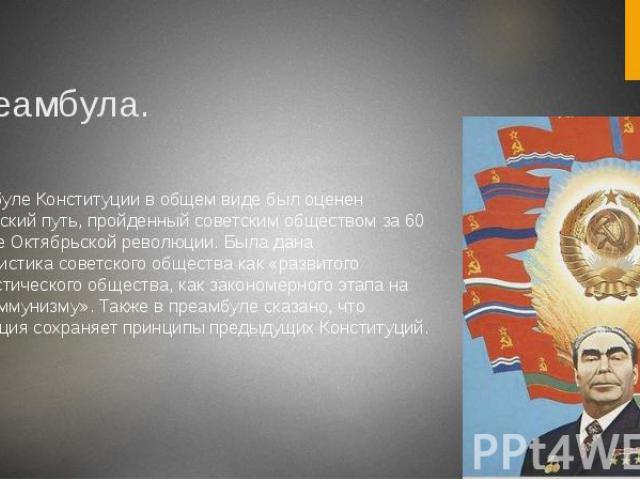 Преамбула. В преамбуле Конституции в общем виде был оценен исторический путь, пройденный советским обществом за 60 лет после Октябрьской революции. Была дана характеристика советского общества как «развитого социалистического общества, как закономер…