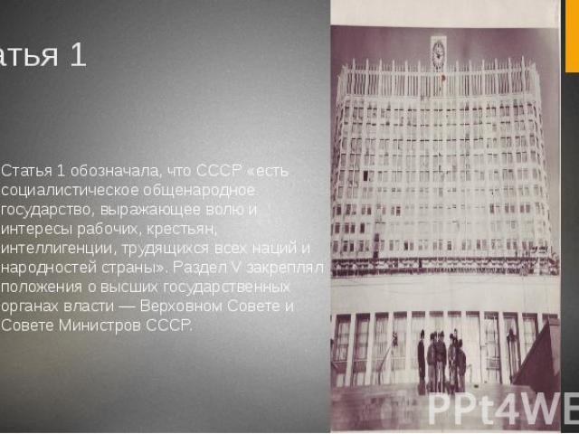 Статья 1 Статья 1 обозначала, что СССР «есть социалистическое общенародное государство, выражающее волю и интересы рабочих, крестьян, интеллигенции, трудящихся всех наций и народностей страны». Раздел V закреплял положения о высших государственных о…