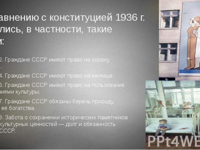 По сравнению с конституцией 1936 г. появились, в частности, такие статьи: Статья 42. Граждане СССР имеют право на охрану здоровья. Статья 44. Граждане СССР имеют право на жилище. Статья 46. Граждане СССР имеют право на пользование достижениями культ…