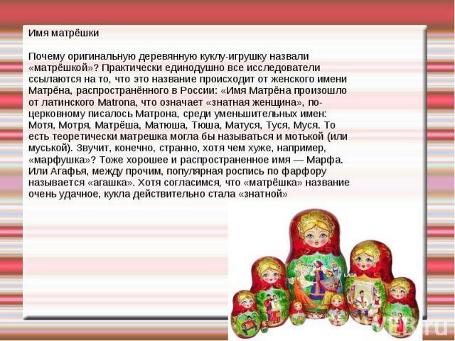 Имя матрёшки Почему оригинальную деревянную куклу-игрушку назвали «матрёшкой»? Практически единодушно все исследователи ссылаются на то, что это название происходит от женского имени Матрёна, распространённого в России: «Имя Матрёна произошло от лат…