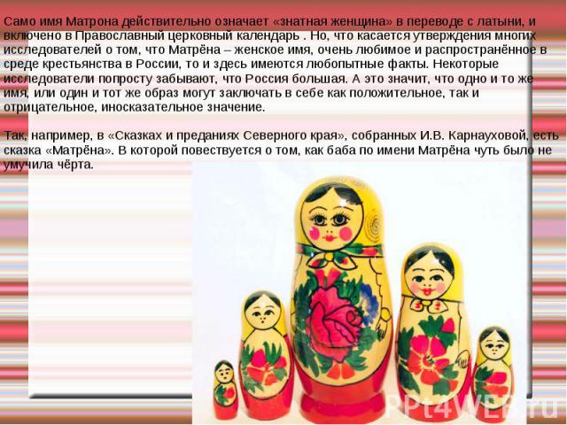 Само имя Матрона действительно означает «знатная женщина» в переводе с латыни, и включено в Православный церковный календарь . Но, что касается утверждения многих исследователей о том, что Матрёна – женское имя, очень любимое и распространённое в ср…