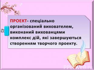 ПРОЕКТ- спеціально організований вихователем, виконаний вихованцями комплекс дій