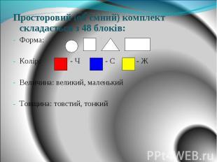 Просторовий (об'ємний) комплект складається з 48 блоків: Форма: Колір: - Ч - С -