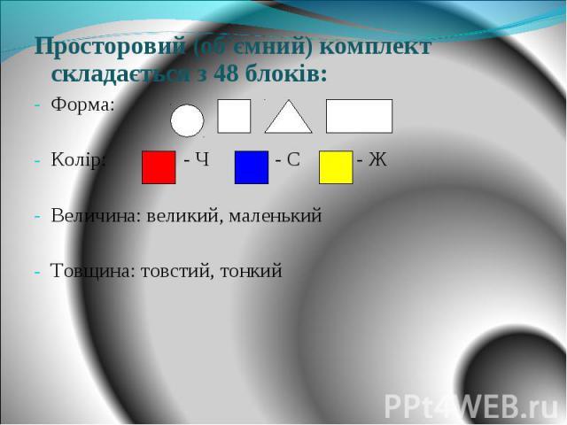 Просторовий (об'ємний) комплект складається з 48 блоків: Форма: Колір: - Ч - С - Ж Величина: великий, маленький Товщина: товстий, тонкий