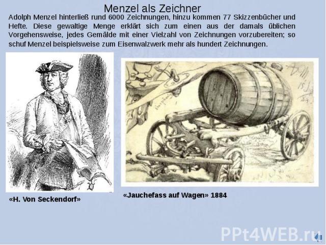 Menzel als Zeichner Adolph Menzel hinterließ rund 6000 Zeichnungen, hinzu kommen 77 Skizzenbücher und Hefte. Diese gewaltige Menge erklärt sich zum einen aus der damals üblichen Vorgehensweise, jedes Gemälde mit einer Vielzahl von Zeichnungen vorzub…