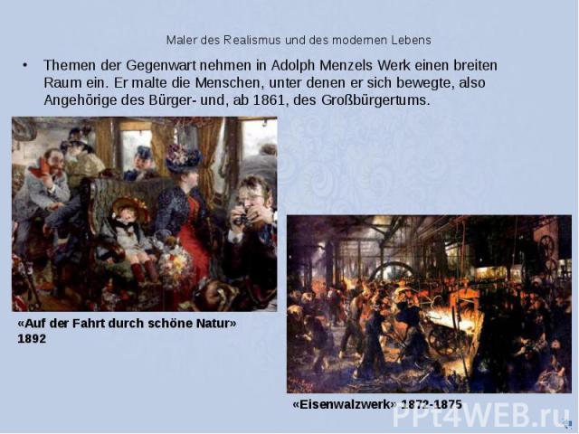 Maler des Realismus und des modernen Lebens Themen der Gegenwart nehmen in Adolph Menzels Werk einen breiten Raum ein. Er malte die Menschen, unter denen er sich bewegte, also Angehörige des Bürger- und, ab 1861, des Großbürgertums.