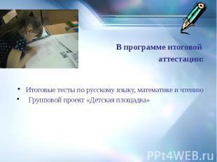 В программе итоговой аттестации: Итоговые тесты по русскому языку, математике и