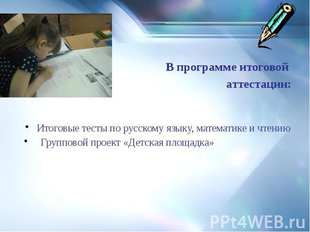 В программе итоговой аттестации: Итоговые тесты по русскому языку, математике и чтению Групповой проект «Детская площадка»