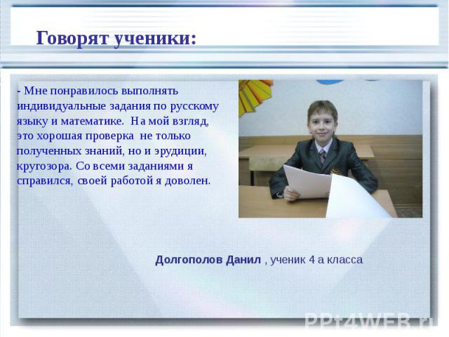 Говорят ученики: - Мне понравилось выполнять индивидуальные задания по русскому языку и математике. На мой взгляд, это хорошая проверка не только полученных знаний, но и эрудиции, кругозора. Со всеми заданиями я справился, своей работой я доволен.