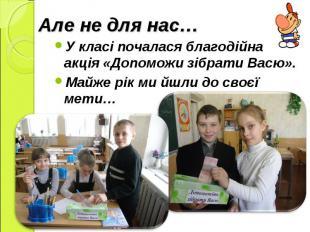 У класі почалася благодійна акція «Допоможи зібрати Васю». Майже рік ми йшли до