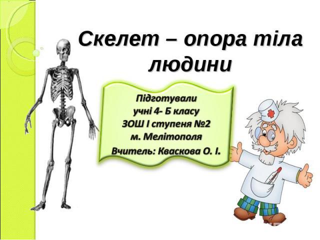 Скелет – опора тіла людини Підготували учні 4- Б класу ЗОШ І ступеня №2 м. Мелітополя Вчитель: Кваскова О. І.