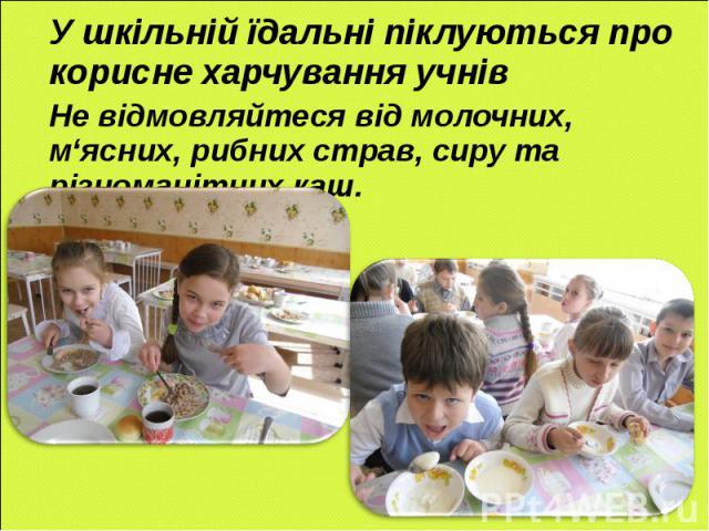 У шкільній їдальні піклуються про корисне харчування учнів Не відмовляйтеся від молочних, м'ясних, рибних страв, сиру та різноманітних каш.