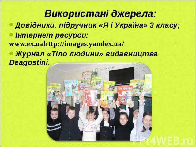 : Використані джерела: Довідники, підручник «Я і Україна» 3 класу; Інтернет ресурси: www.ex.uahttp://images.yandex.ua/ Журнал «Тіло людини» видавництва Deagostini.
