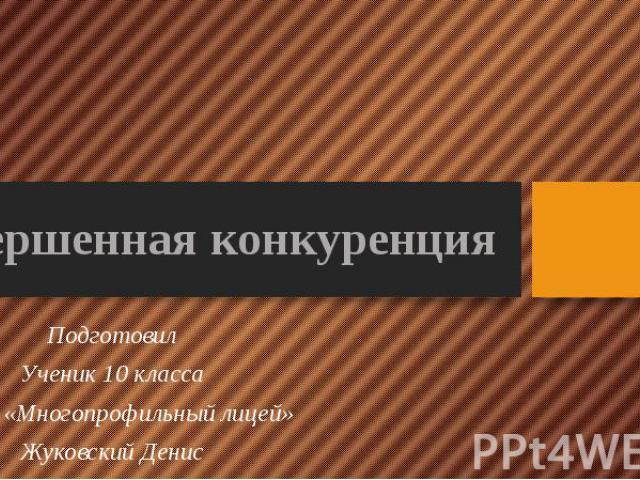 Совершенная конкуренция Подготовил Ученик 10 класса МБОУ «Многопрофильный лицей» Жуковский Денис