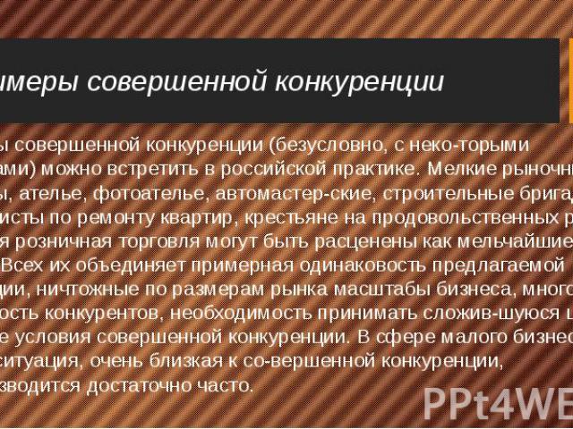 Примеры совершенной конкуренции Примеры совершенной конкуренции (безусловно, с некоторыми оговорками) можно встретить в российской практике. Мелкие рыночные торговцы, ателье, фотоателье, автомастерские, строительные бригады, специалисты по…