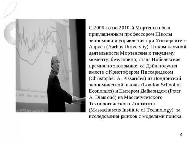 С 2006-го по 2010-й Мортенсен был приглашенным профессором Школы экономики и управления при Университете Ааруса (Aarhus University). Пиком научной деятельности Мортенсена к текущему моменту, безусловно, стала Нобелевская премия по экономике; её Дэйл…