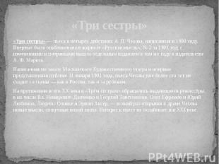 «Три сестры» — пьеса в четырёх действиях А. П. Чехова, написанная в 1900 году. В