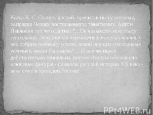 Когда К. С. Станиславский, прочитав пьесу впервые, направил Чехову восторженную