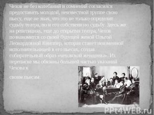 Чехов не без колебаний и сомнений согласился предоставить молодой, неизвестной т