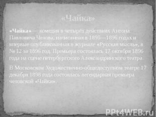 «Чайка» — комедия в четырёх действиях Антона Павловича Чехова, написанная в 1895
