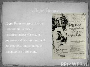 Дядя Ваня — пьеса Антона Павловича Чехова с подзаголовком «Сцены из деревенской