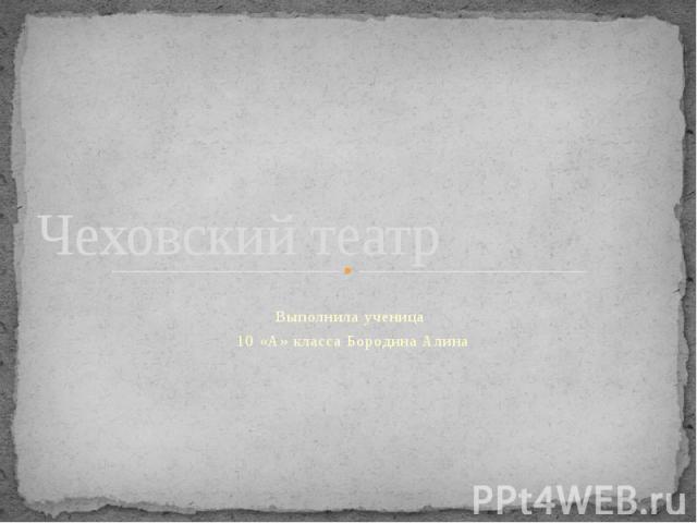 Чеховский театр Выполнила ученица 10 «А» класса Бородина Алина