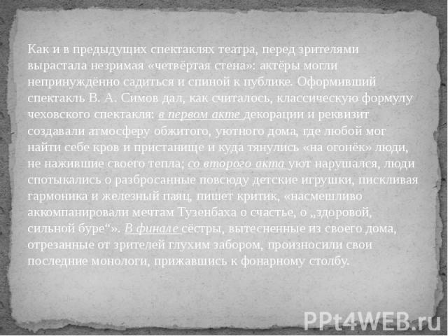 Как и в предыдущих спектаклях театра, перед зрителями вырастала незримая «четвёртая стена»: актёры могли непринуждённо садиться и спиной к публике. Оформивший спектакль В. А. Симов дал, как считалось, классическую формулу чеховского спектакля: в пер…