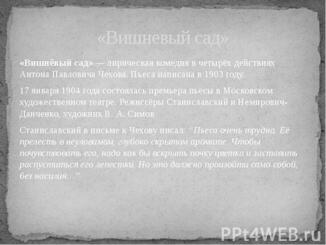 «Вишнёвый сад» — лирическая комедия в четырёх действиях Антона Павловича Чехова. Пьеса написана в 1903 году. 17 января 1904 года состоялась премьера пьесы в Московском художественном театре. Режиссёры Станиславский и Немирович-Данченко, художник В. …