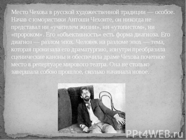 Место Чехова в русской художественной традиции — особое. Начав с юмористики Антоши Чехонте, он никогда не представал ни «учителем жизни», ни «утопистом», ни «пророком». Его «объективность» есть форма диагноза. Его диагноз — разлом эпох. Человек на р…