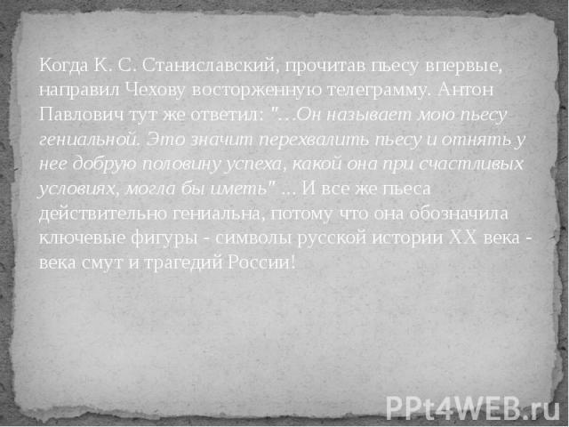 Когда К. С. Станиславский, прочитав пьесу впервые, направил Чехову восторженную телеграмму. Антон Павлович тут же ответил: