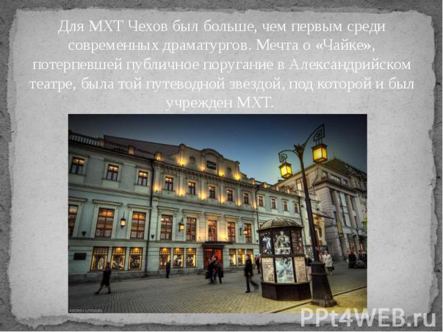 Для МХТ Чехов был больше, чем первым среди современных драматургов. Мечта о «Чайке», потерпевшей публичное поругание в Александрийском театре, была той путеводной звездой, под которой и был учрежден МХТ.