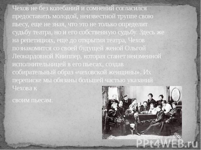 Чехов не без колебаний и сомнений согласился предоставить молодой, неизвестной труппе свою пьесу, еще не зная, что это не только определит судьбу театра, но и его собственную судьбу. Здесь же на репетициях, еще до открытия театра, Чехов познакомится…