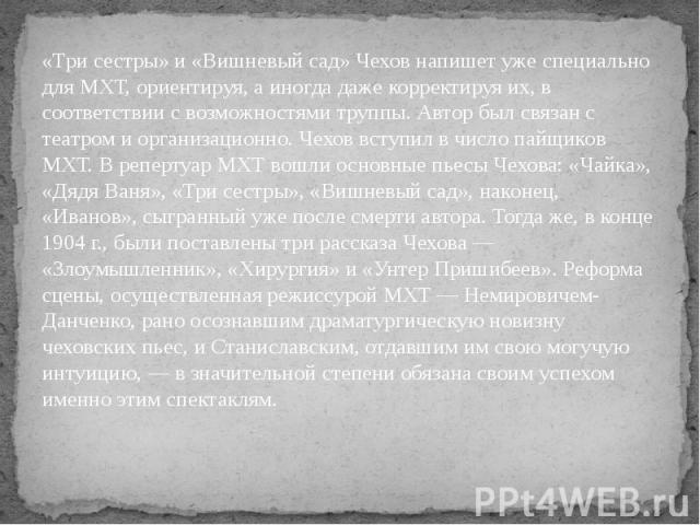 «Три сестры» и «Вишневый сад» Чехов напишет уже специально для МХТ, ориентируя, а иногда даже корректируя их, в соответствии с возможностями труппы. Автор был связан с театром и организационно. Чехов вступил в число пайщиков МХТ. В репертуар МХТ вош…