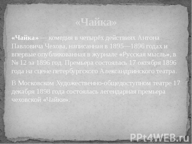 «Чайка» — комедия в четырёх действиях Антона Павловича Чехова, написанная в 1895—1896 годах и впервые опубликованная в журнале «Русская мысль», в № 12 за 1896 год. Премьера состоялась 17 октября 1896 года на сцене петербургского Александринского теа…