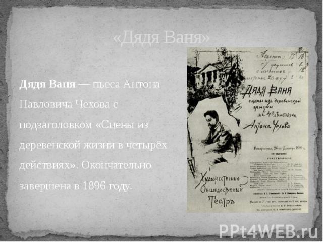 Дядя Ваня — пьеса Антона Павловича Чехова с подзаголовком «Сцены из деревенской жизни в четырёх действиях». Окончательно завершена в 1896 году.