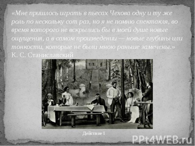 «Мне пришлось играть в пьесах Чехова одну и ту же роль по нескольку сот раз, но я не помню спектакля, во время которого не вскрылись бы в моей душе новые ощущения, а в самом произведении — новые глубины или тонкости, которые не были мною раньше заме…