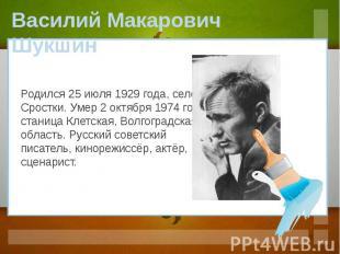 Василий Макарович Шукшин Родился 25 июля 1929 года, село Сростки. Умер 2 октября