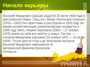 Начало карьеры Василий Макарович Шукшин родился 25 июля 1929 года в крестьянской