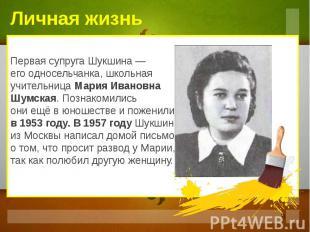 Первая супруга Шукшина — его односельчанка, школьная учительница Мария Ивановна