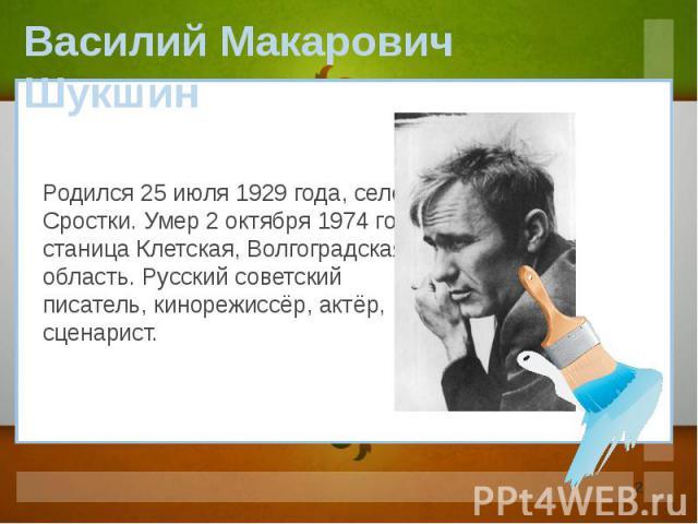 Василий Макарович Шукшин Родился 25 июля 1929 года, село Сростки. Умер 2 октября 1974 года, станица Клетская, Волгоградская область. Русский советский писатель, кинорежиссёр, актёр, сценарист.