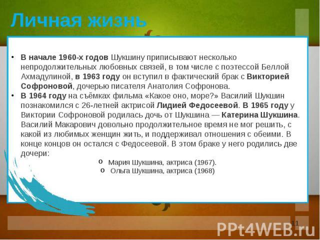 В начале 1960-х годов Шукшину приписывают несколько непродолжительных любовных связей, в том числе с поэтессой Беллой Ахмадулиной, в 1963 году он вступил в фактический брак с Викторией Софроновой, дочерью писателя Анатолия Софронова. В 1964 году на …