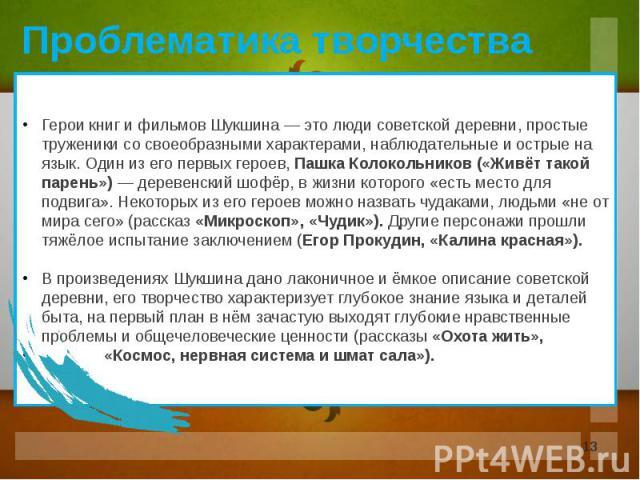 Герои книг и фильмов Шукшина — это люди советской деревни, простые труженики со своеобразными характерами, наблюдательные и острые на язык. Один из его первых героев, Пашка Колокольников («Живёт такой парень») — деревенский шофёр, в жизни которого «…
