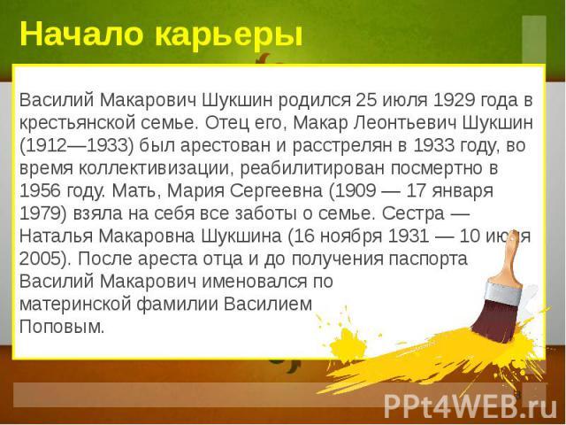 Начало карьеры Василий Макарович Шукшин родился 25 июля 1929 года в крестьянской семье. Отец его, Макар Леонтьевич Шукшин (1912—1933) был арестован и расстрелян в 1933 году, во время коллективизации, реабилитирован посмертно в 1956 году. Мать, Мария…