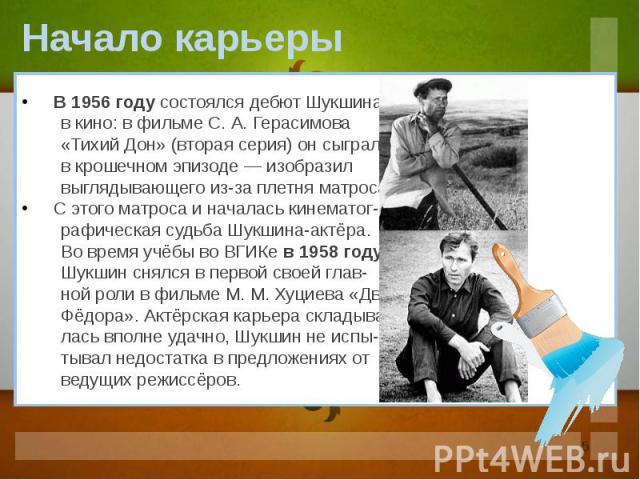 В 1956 году состоялся дебют Шукшина в кино: в фильме С. А. Герасимова «Тихий Дон» (вторая серия) он сыграл в крошечном эпизоде — изобразил выглядывающего из-за плетня матроса. С этого матроса и началась кинематог- рафическая судьба Шукшина-актёра. В…