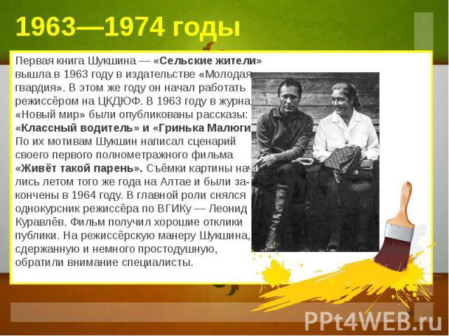 Первая книга Шукшина — «Сельские жители» вышла в 1963 году в издательстве «Молодая гвардия». В этом же году он начал работать режиссёром на ЦКДЮФ. В 1963 году в журнале «Новый мир» были опубликованы рассказы: «Классный водитель» и «Гринька Малюгин».…
